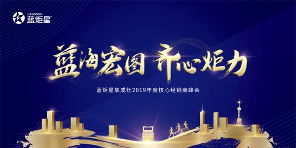 """""""蓝海宏图 齐心炬力 """"蓝炬星集成灶2019年度核心经销商峰会"""